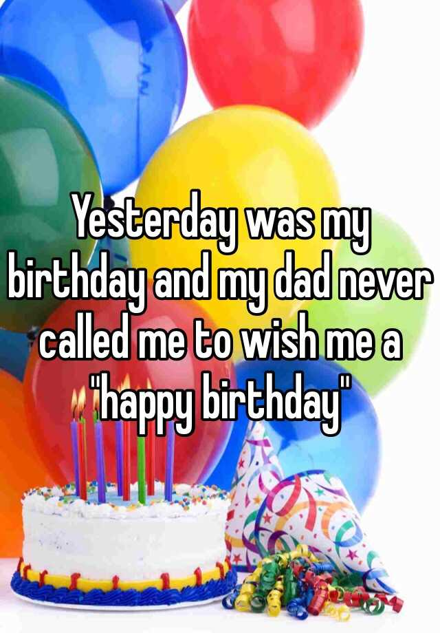 "Yesterday was my birthday and my dad never called me to wish me a ""happy birthday"""