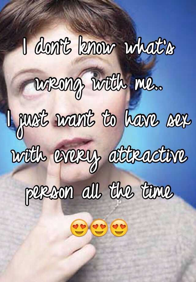 I don't know what's wrong with me.. I just want to have sex with every attractive person all the time  😍😍😍