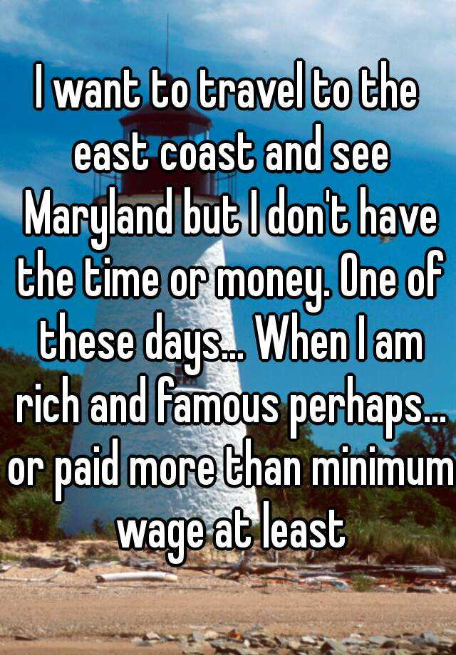 I want to travel to the east coast and see Maryland but I don't have the time or money. One of these days... When I am rich and famous perhaps... or paid more than minimum wage at least