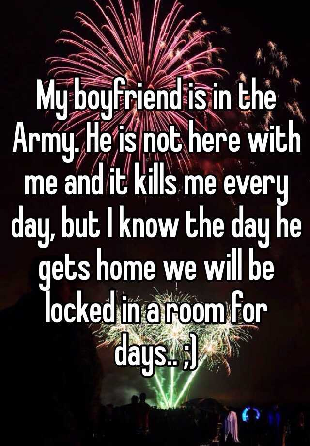 My boyfriend is in the Army. He is not here with me and it kills me every day, but I know the day he gets home we will be locked in a room for days.. ;)