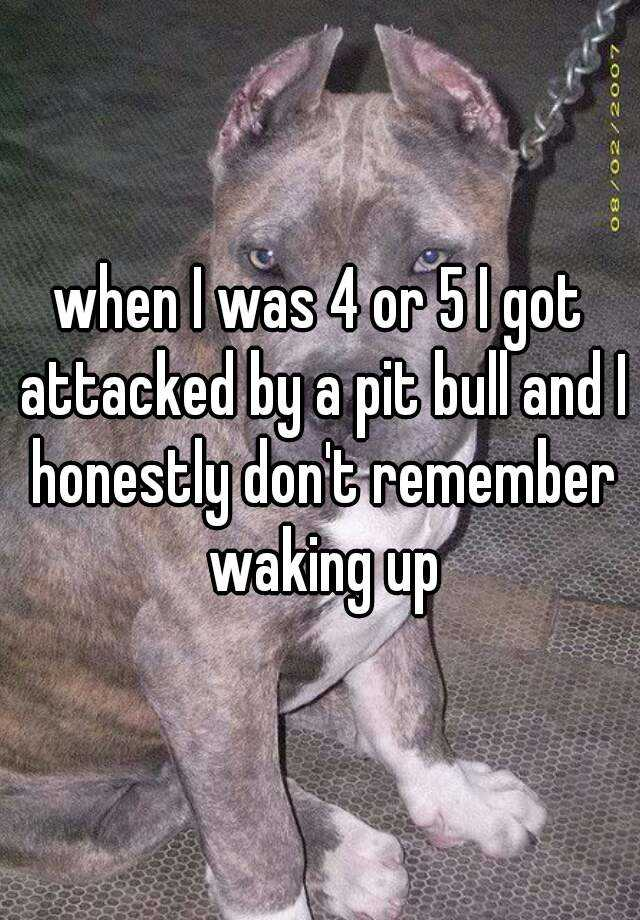 when I was 4 or 5 I got attacked by a pit bull and I honestly don't remember waking up