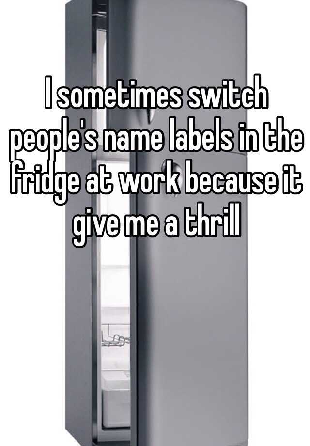 I sometimes switch people's name labels in the fridge at work because it give me a thrill