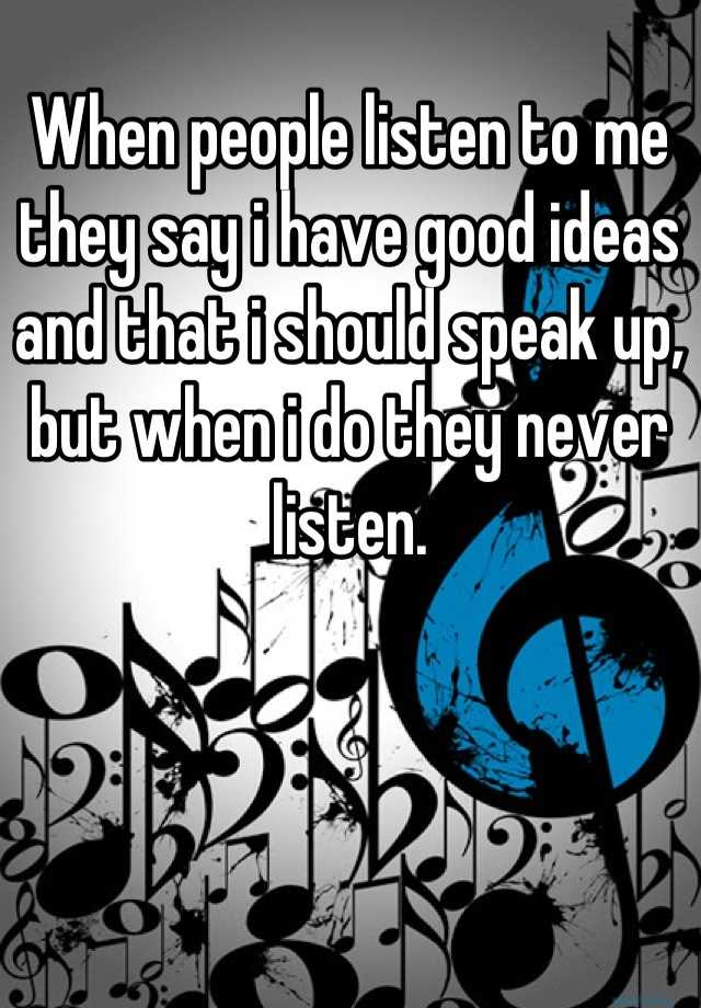 When people listen to me they say i have good ideas and that i should speak up, but when i do they never listen.