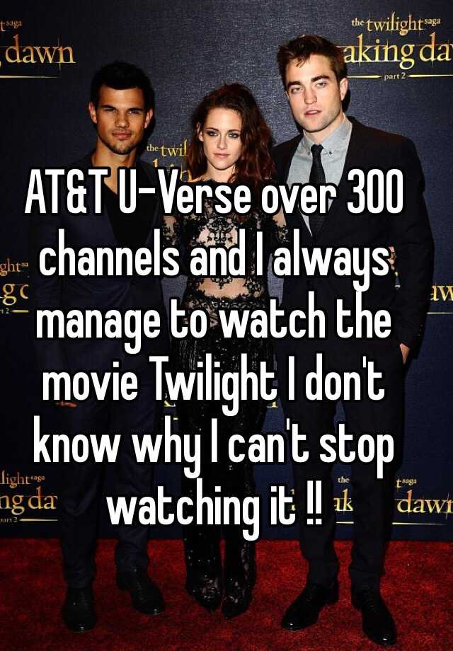 AT&T U-Verse over 300 channels and I always manage to watch the movie Twilight I don't know why I can't stop watching it !!