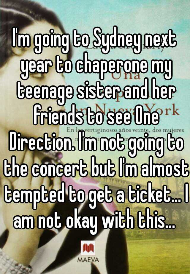 I'm going to Sydney next year to chaperone my teenage sister and her friends to see One Direction. I'm not going to the concert but I'm almost tempted to get a ticket... I am not okay with this...
