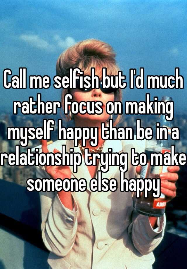 Call me selfish but I'd much rather focus on making myself happy than be in a relationship trying to make someone else happy