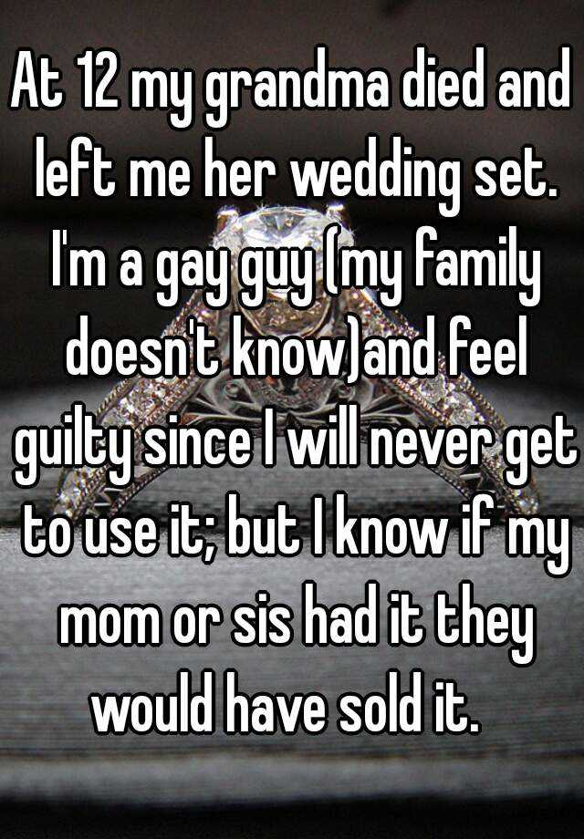 At 12 my grandma died and left me her wedding set. I'm a gay guy (my family doesn't know)and feel guilty since I will never get to use it; but I know if my mom or sis had it they would have sold it.