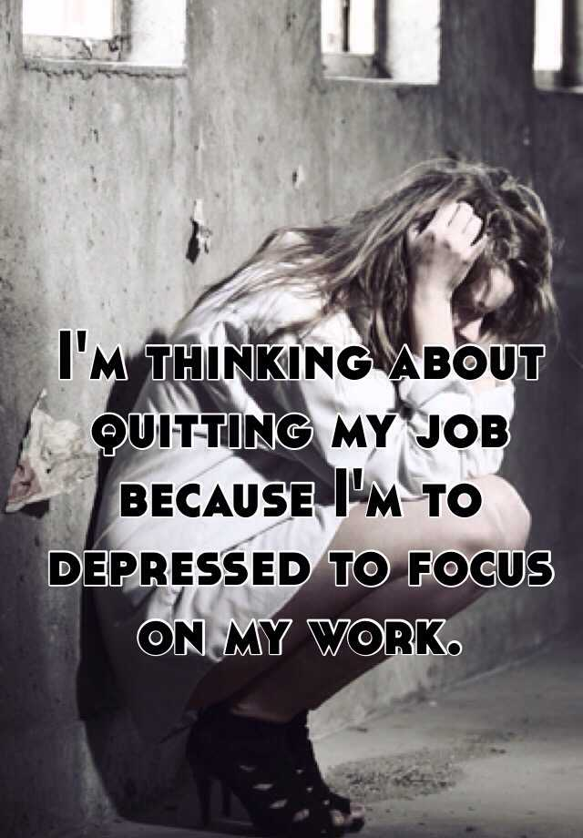 I'm thinking about quitting my job because I'm to depressed to focus on my work.