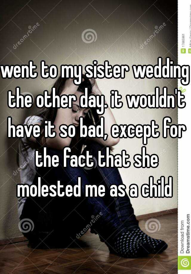 went to my sister wedding the other day. it wouldn't have it so bad, except for the fact that she molested me as a child