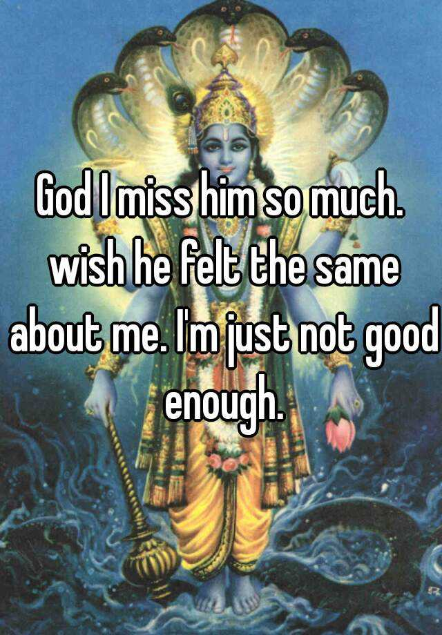 God I miss him so much. wish he felt the same about me. I'm just not good enough.