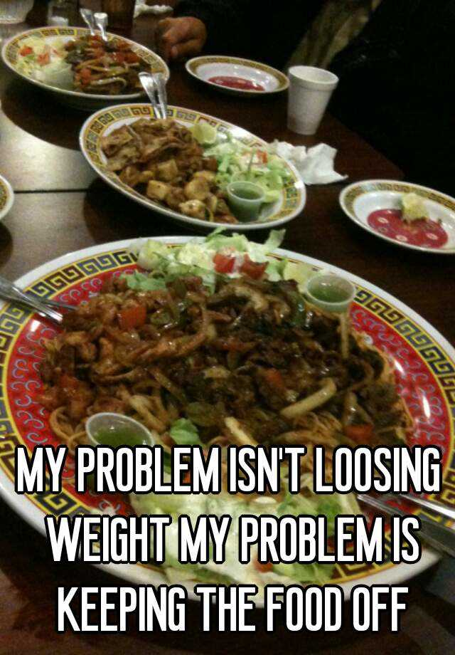 MY PROBLEM ISN'T LOOSING WEIGHT MY PROBLEM IS KEEPING THE FOOD OFF