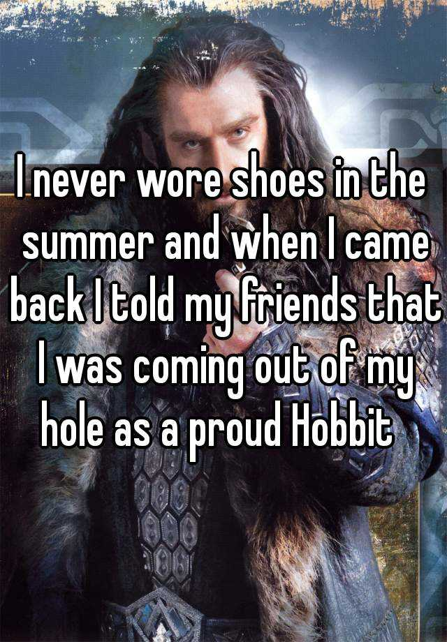 I never wore shoes in the summer and when I came back I told my friends that I was coming out of my hole as a proud Hobbit
