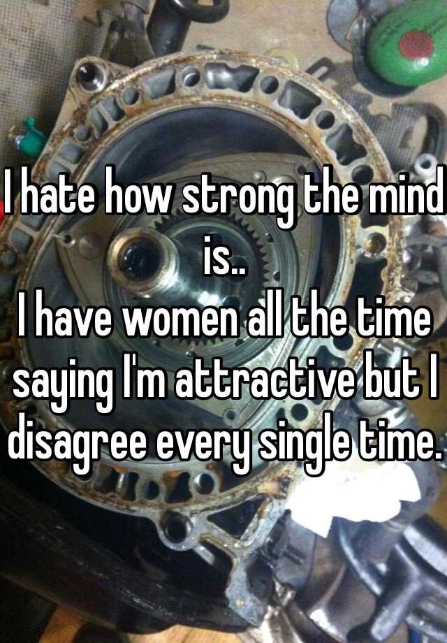I hate how strong the mind is.. I have women all the time saying I'm attractive but I disagree every single time.
