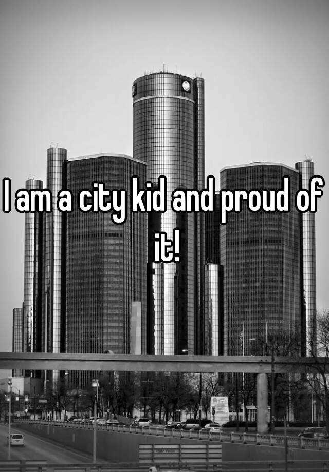 I am a city kid and proud of it!