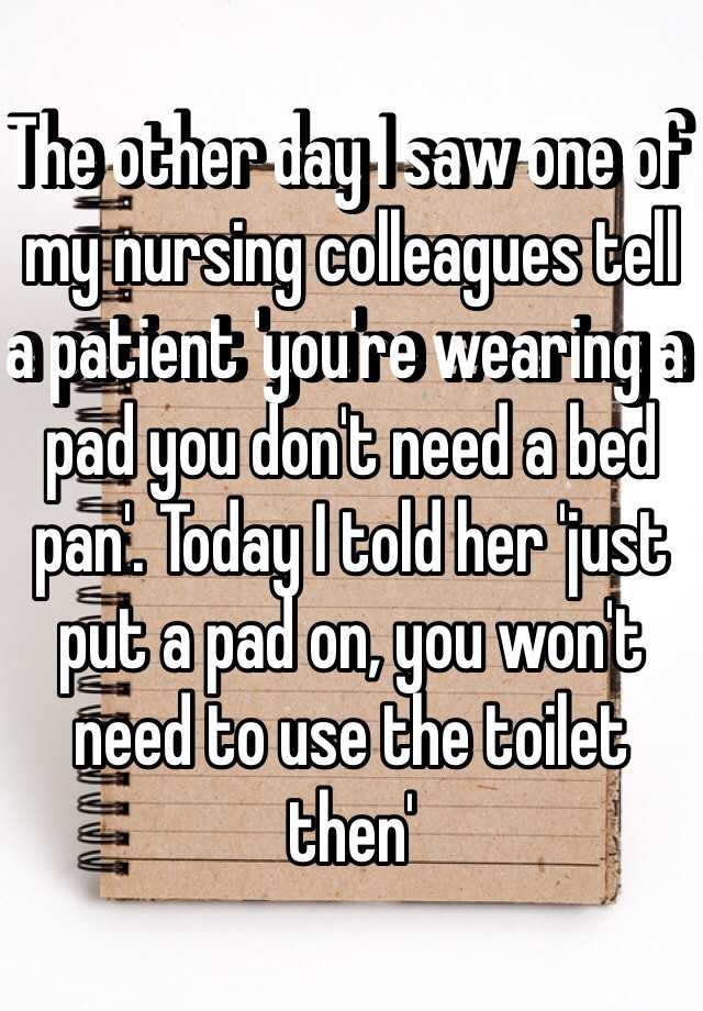The other day I saw one of my nursing colleagues tell a patient 'you're wearing a pad you don't need a bed pan'. Today I told her 'just put a pad on, you won't need to use the toilet then'