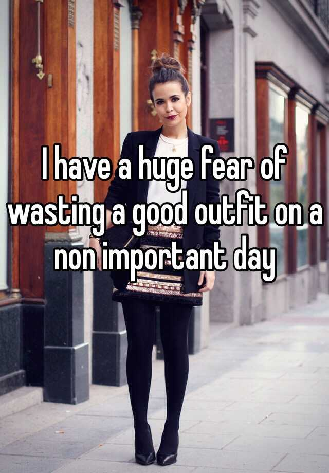 I have a huge fear of wasting a good outfit on a non important day