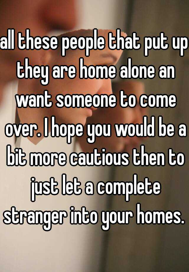 all these people that put up they are home alone an want someone to come over. I hope you would be a bit more cautious then to just let a complete stranger into your homes.