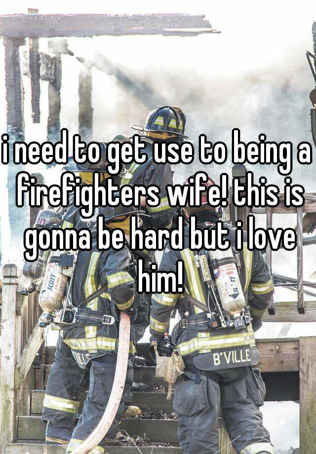 i need to get use to being a firefighters wife! this is gonna be hard but i love him!
