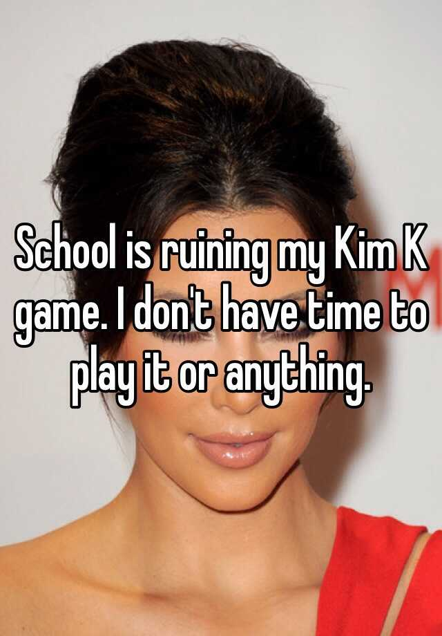 School is ruining my Kim K game. I don't have time to play it or anything.