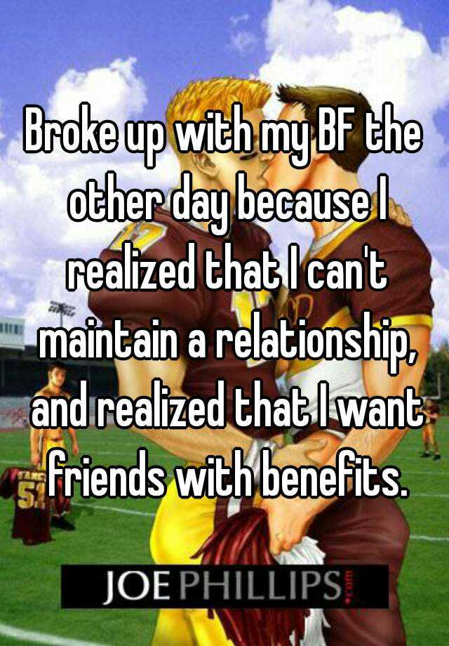 Broke up with my BF the other day because I realized that I can't maintain a relationship, and realized that I want friends with benefits.