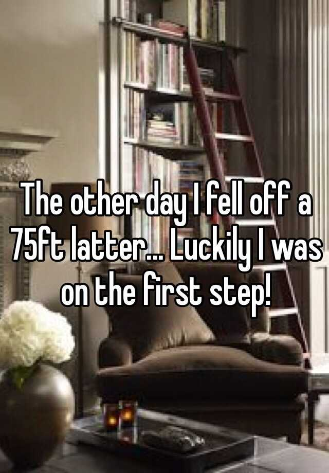 The other day I fell off a 75ft latter... Luckily I was on the first step!