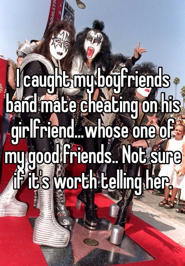 I caught my boyfriends band mate cheating on his girlfriend...whose one of my good friends.. Not sure if it's worth telling her.