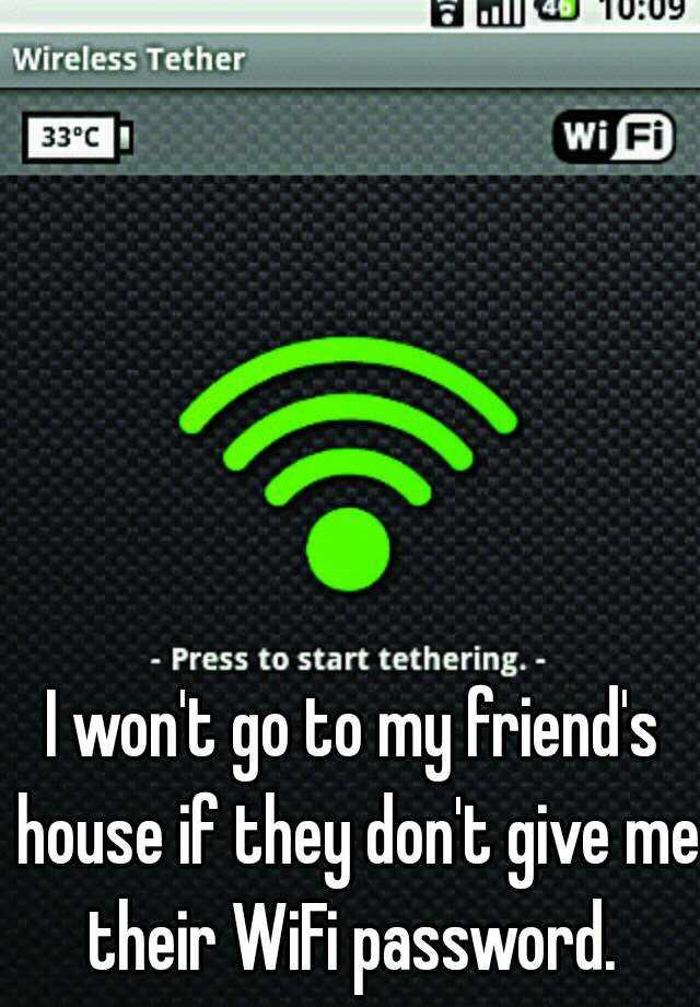 I won't go to my friend's house if they don't give me their WiFi password.