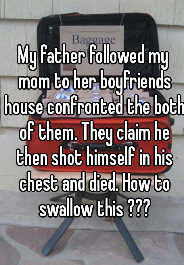 My father followed my mom to her boyfriends house confronted the both of them. They claim he then shot himself in his chest and died. How to swallow this ???