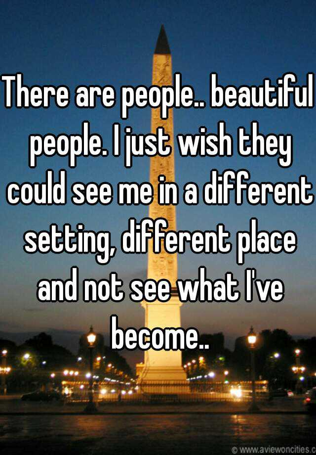 There are people.. beautiful people. I just wish they could see me in a different setting, different place and not see what I've become..
