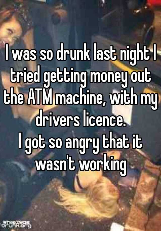 I was so drunk last night I tried getting money out the ATM machine, with my drivers licence.  I got so angry that it wasn't working