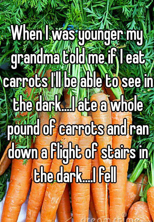 When I was younger my grandma told me if I eat carrots I'll be able to see in the dark....I ate a whole pound of carrots and ran down a flight of stairs in the dark....I fell