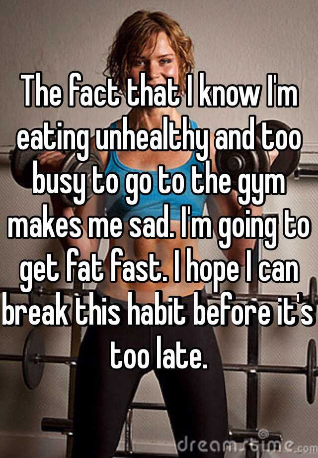 The fact that I know I'm eating unhealthy and too busy to go to the gym makes me sad. I'm going to get fat fast. I hope I can break this habit before it's too late.