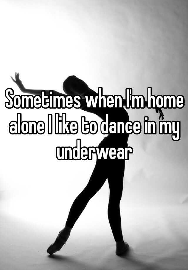 Sometimes when I'm home alone I like to dance in my underwear