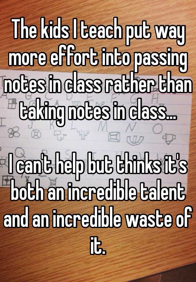 The kids I teach put way more effort into passing notes in class rather than taking notes in class...  I can't help but thinks it's both an incredible talent and an incredible waste of it.
