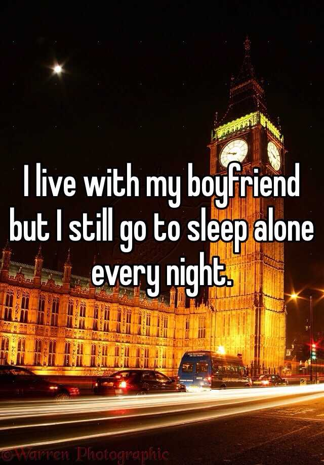 I live with my boyfriend but I still go to sleep alone every night.
