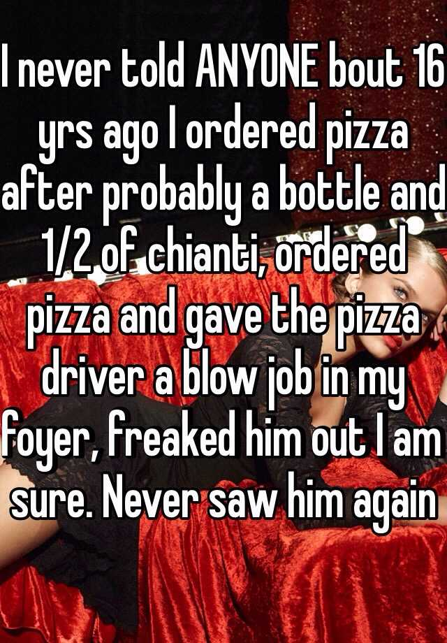 I never told ANYONE bout 16 yrs ago I ordered pizza after probably a bottle and 1/2 of chianti, ordered pizza and gave the pizza driver a blow job in my foyer, freaked him out I am sure. Never saw him again