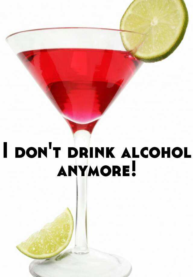 I don't drink alcohol anymore!