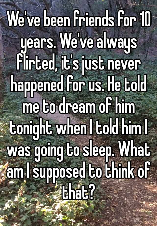 We've been friends for 10 years. We've always flirted, it's just never happened for us. He told me to dream of him tonight when I told him I was going to sleep. What am I supposed to think of that?