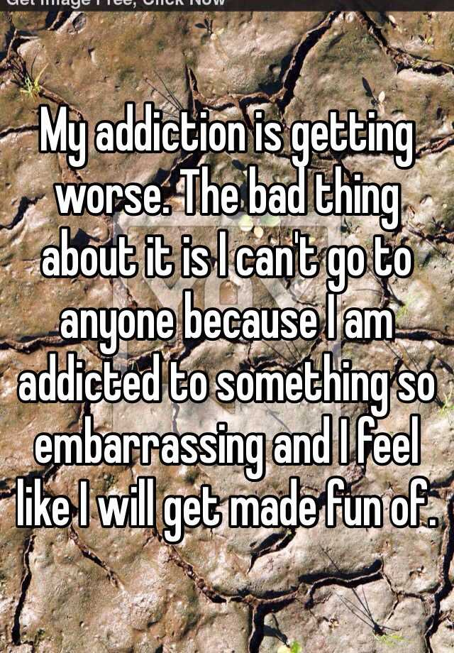 My addiction is getting worse. The bad thing about it is I can't go to anyone because I am addicted to something so embarrassing and I feel like I will get made fun of.