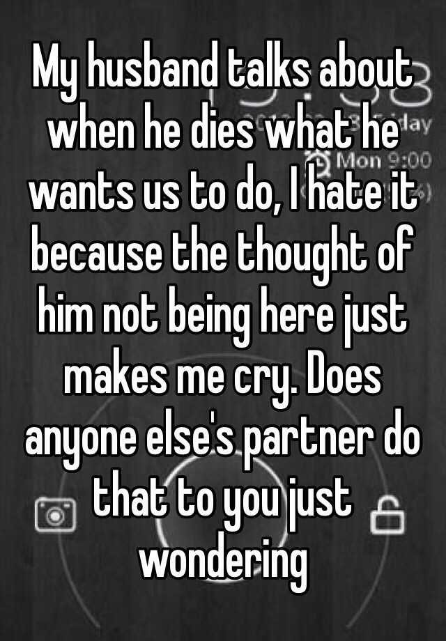 My husband talks about when he dies what he wants us to do, I hate it because the thought of him not being here just makes me cry. Does anyone else's partner do that to you just wondering