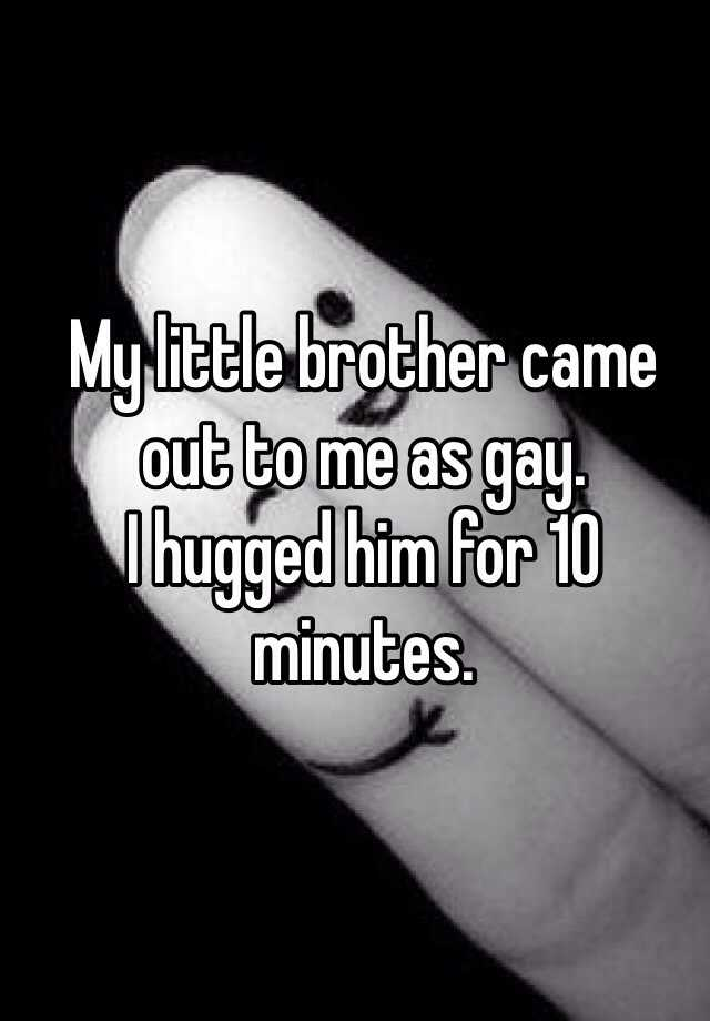 My little brother came out to me as gay. I hugged him for 10 minutes.