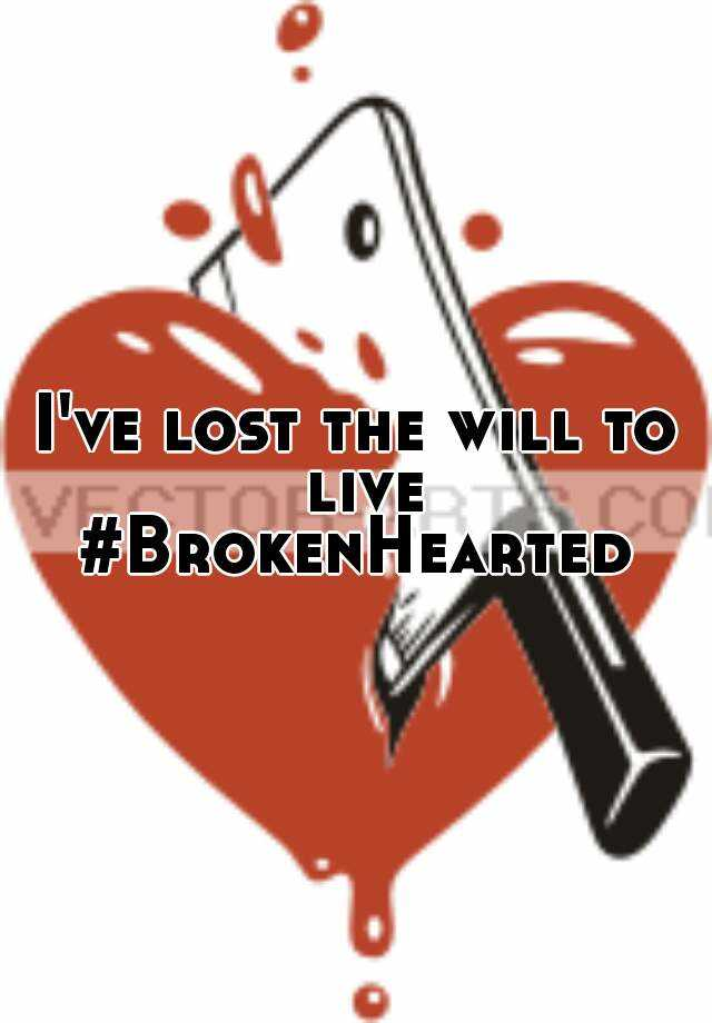 I've lost the will to live #BrokenHearted