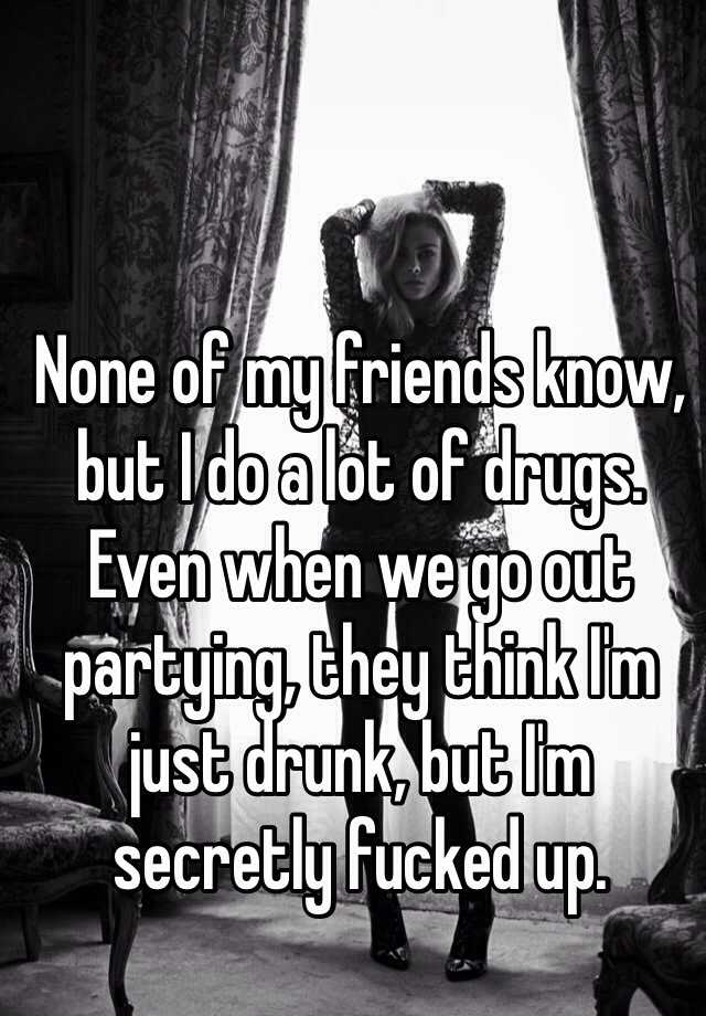 None of my friends know, but I do a lot of drugs. Even when we go out partying, they think I'm just drunk, but I'm secretly fucked up.
