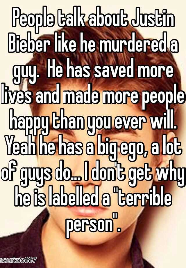 "People talk about Justin Bieber like he murdered a guy.  He has saved more lives and made more people happy than you ever will. Yeah he has a big ego, a lot of guys do... I don't get why he is labelled a ""terrible person""."