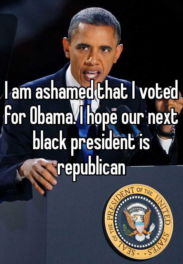 I am ashamed that I voted for Obama. I hope our next black president is republican