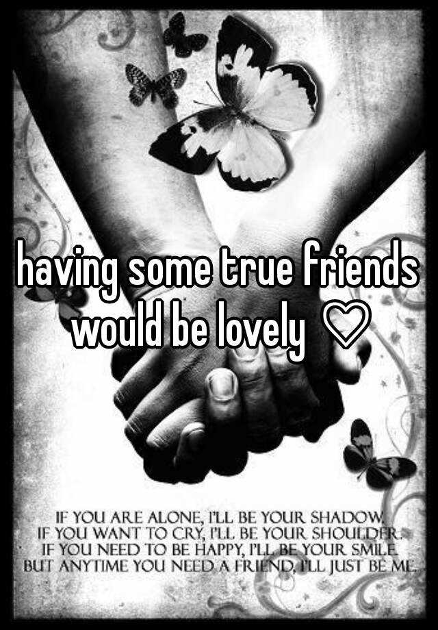 having some true friends would be lovely ♡