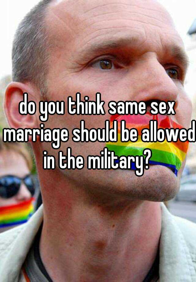 do you think same sex marriage should be allowed in the military?