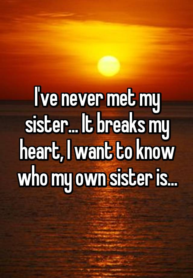 I've never met my sister... It breaks my heart, I want to know who my own sister is...