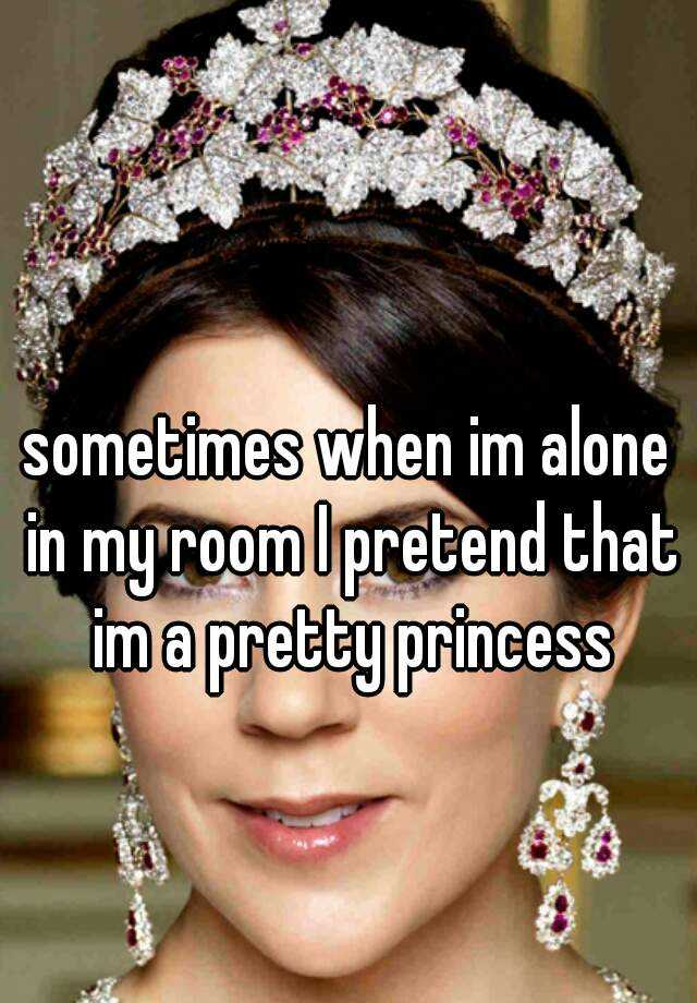 sometimes when im alone in my room I pretend that im a pretty princess