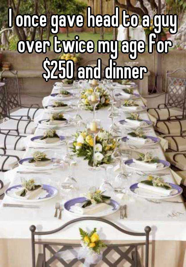 I once gave head to a guy over twice my age for $250 and dinner